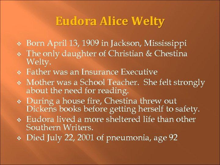 Eudora Alice Welty v v v v Born April 13, 1909 in Jackson, Mississippi