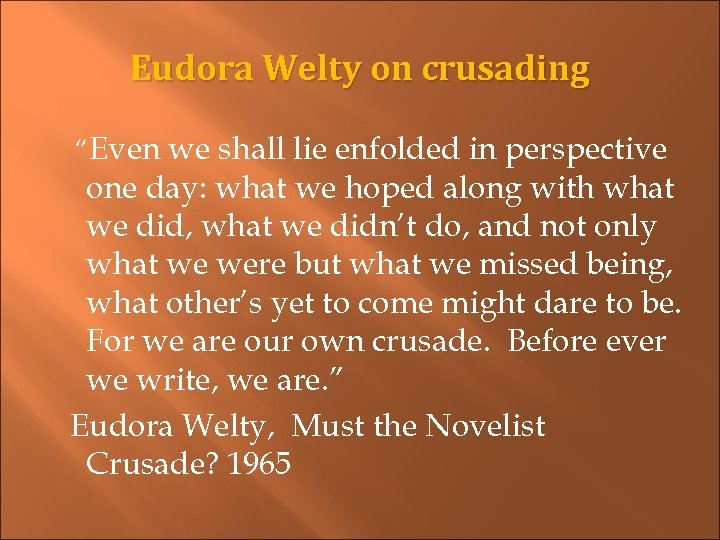 """Eudora Welty on crusading """"Even we shall lie enfolded in perspective one day: what"""