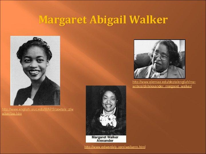 Margaret Abigail Walker http: //www. olemiss. edu/depts/english/mswriters/dir/alexander_margaret_walker/ http: //www. english. uiuc. edu/MAPS/poets/s_z/w alker/bio. htm
