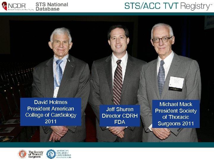 David Holmes President American College of Cardiology 2011 Jeff Shuren Director CDRH FDA Michael