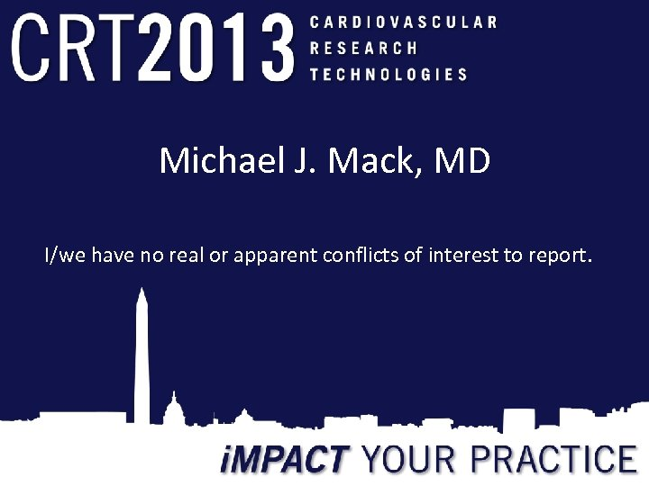Michael J. Mack, MD I/we have no real or apparent conflicts of interest to