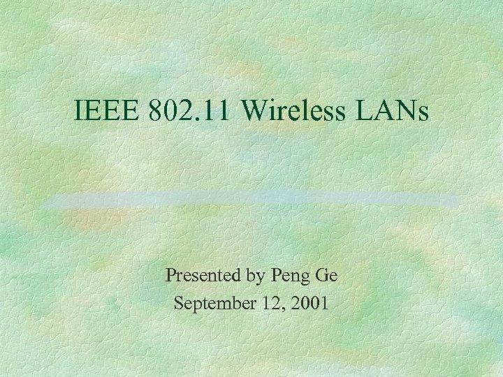 IEEE 802. 11 Wireless LANs Presented by Peng Ge September 12, 2001