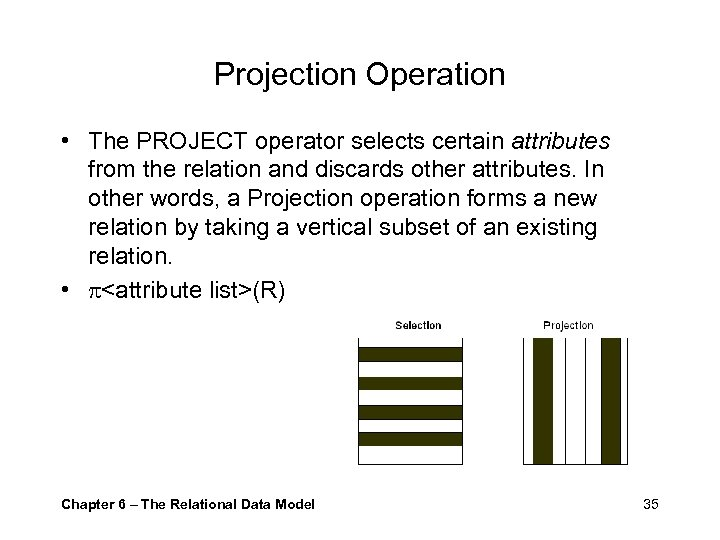 Projection Operation • The PROJECT operator selects certain attributes from the relation and discards