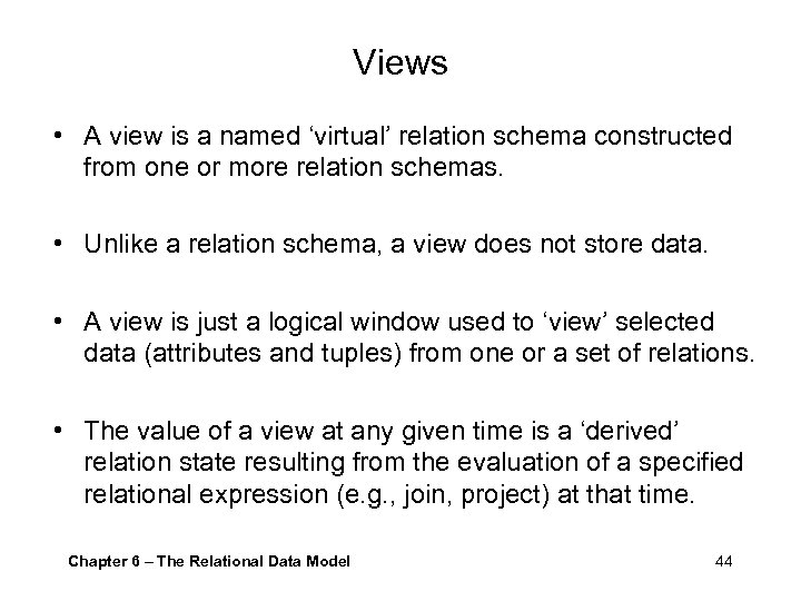 Views • A view is a named 'virtual' relation schema constructed from one or
