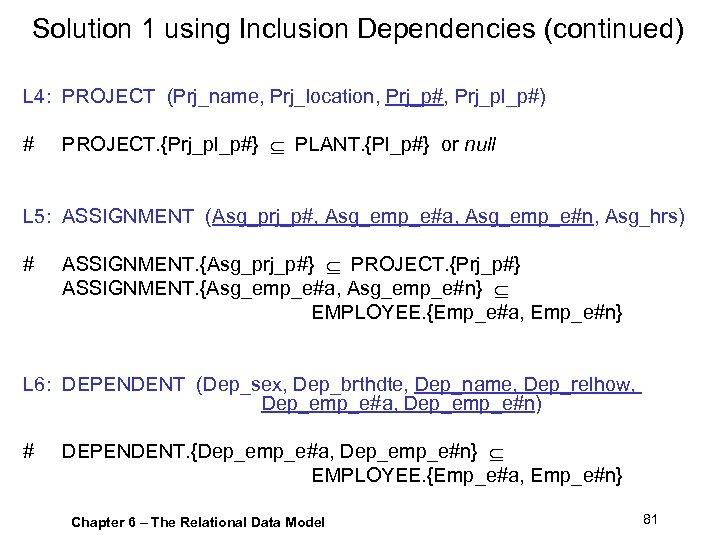 Solution 1 using Inclusion Dependencies (continued) L 4: PROJECT (Prj_name, Prj_location, Prj_p#, Prj_pl_p#) #