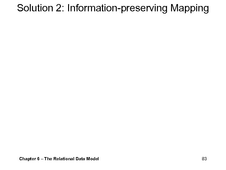 Solution 2: Information-preserving Mapping Chapter 6 – The Relational Data Model 83