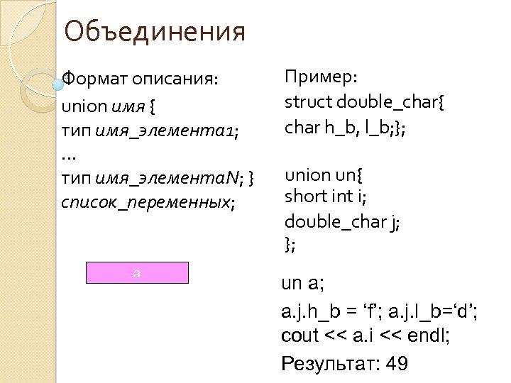Объединения Формат описания: union имя { тип имя_элемента 1; … тип имя_элемента. N; }