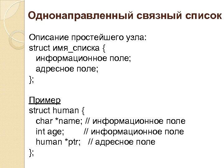 Однонаправленный связный список Описание простейшего узла: struct имя_списка { информационное поле; адресное поле; };