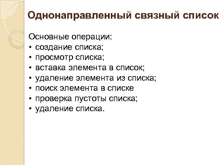 Однонаправленный связный список Основные операции: • создание списка; • просмотр списка; • вставка элемента