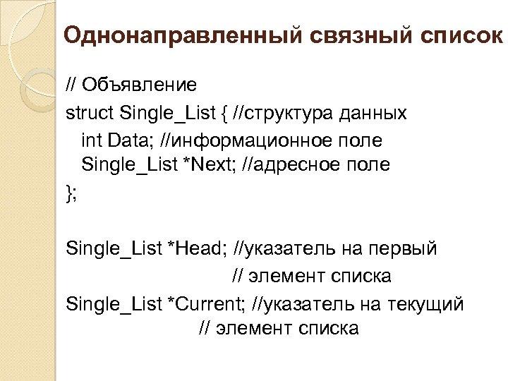 Однонаправленный связный список // Объявление struct Single_List { //структура данных int Data; //информационное поле