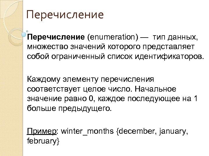 Перечисление (enumeration) — тип данных, множество значений которого представляет собой ограниченный список идентификаторов. Каждому