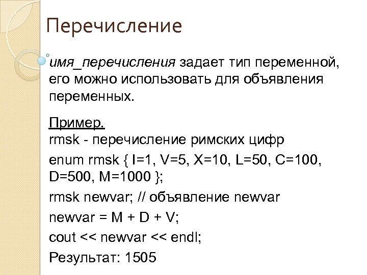 Перечисление имя_перечисления задает тип переменной, его можно использовать для объявления переменных. Пример. rmsk -