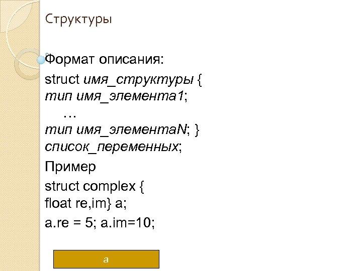 Структуры Формат описания: struct имя_структуры { тип имя_элемента 1; … тип имя_элемента. N; }