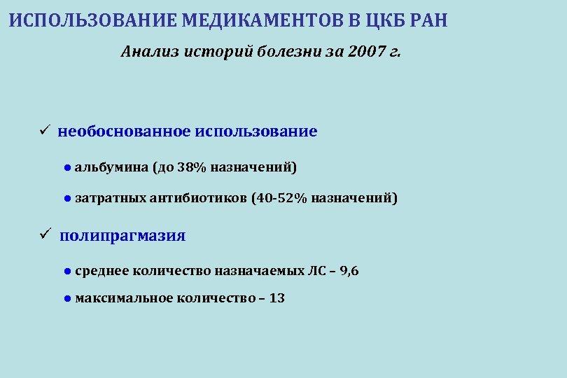 ИСПОЛЬЗОВАНИЕ МЕДИКАМЕНТОВ В ЦКБ РАН Анализ историй болезни за 2007 г. ü необоснованное использование