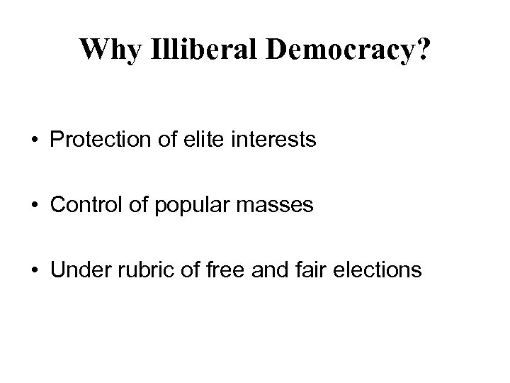 Why Illiberal Democracy? • Protection of elite interests • Control of popular masses •
