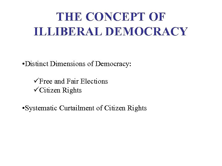 THE CONCEPT OF ILLIBERAL DEMOCRACY • Distinct Dimensions of Democracy: üFree and Fair Elections