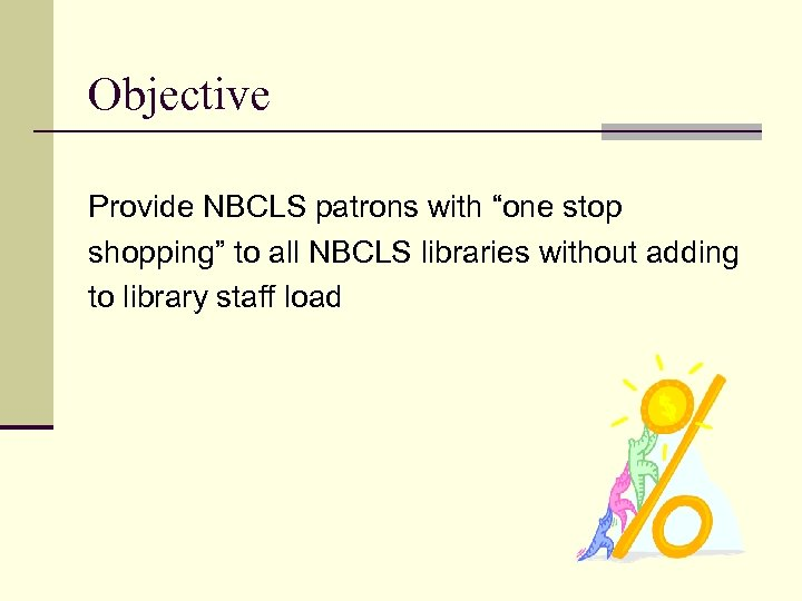 "Objective Provide NBCLS patrons with ""one stop shopping"" to all NBCLS libraries without adding"