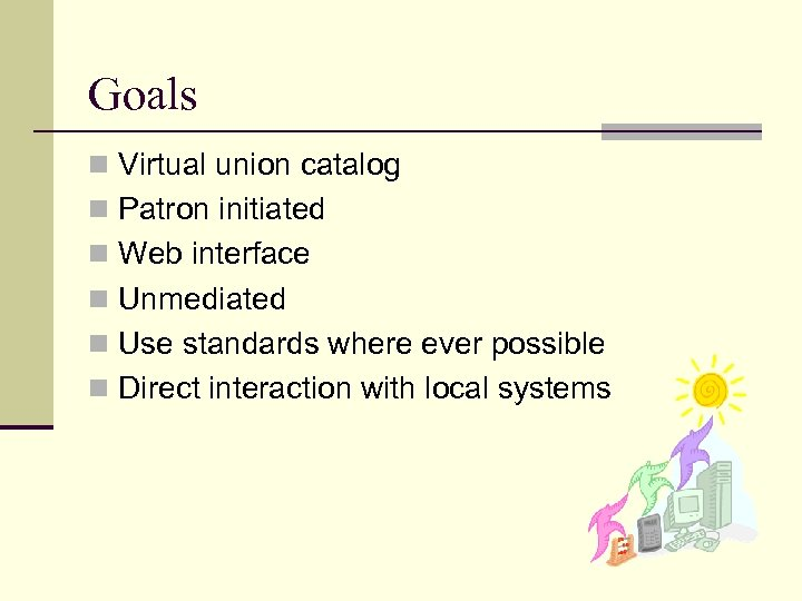 Goals n Virtual union catalog n Patron initiated n Web interface n Unmediated n