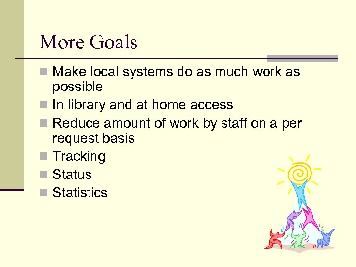 More Goals n Make local systems do as much work as possible n In