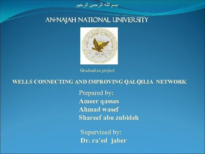 ﺑﺴﻢ ﺍﻟﻠﻪ ﺍﻟﺮﺣﻤﻦ ﺍﻟﺮﺣﻴﻢ An-najah national university Graduation project WELLS CONNECTING AND IMPROVING