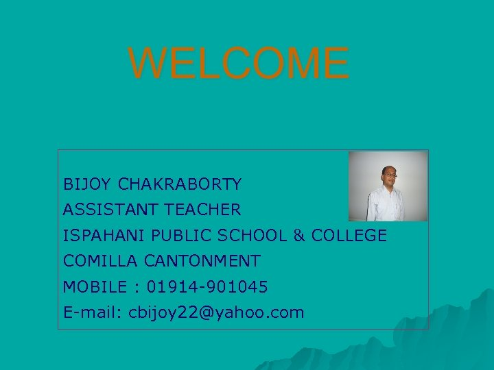 WELCOME BIJOY CHAKRABORTY ASSISTANT TEACHER ISPAHANI PUBLIC SCHOOL & COLLEGE COMILLA CANTONMENT MOBILE :