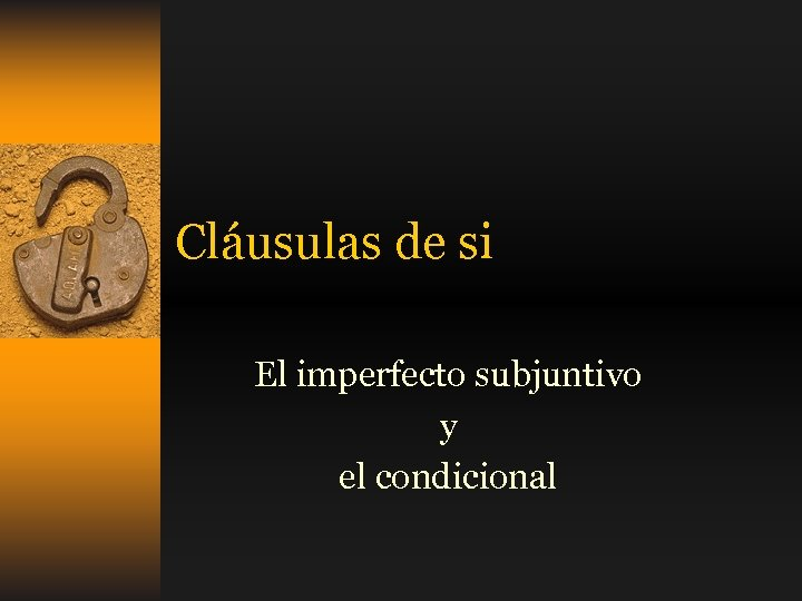 Cláusulas de si El imperfecto subjuntivo y el condicional
