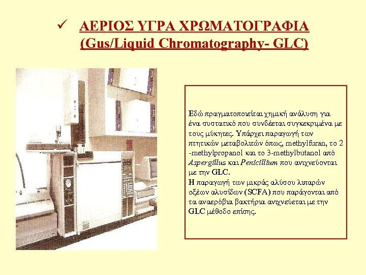 ü ΑΕΡΙΟΣ ΥΓΡΑ ΧΡΩΜΑΤΟΓΡΑΦΙΑ (Gus/Liquid Chromatography- GLC) Εδώ πραγματοποιείται χημική ανάλυση για ένα συστατικό