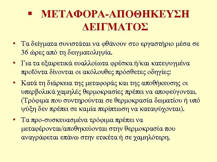 § ΜΕΤΑΦΟΡΑ-ΑΠΟΘΗΚΕΥΣΗ ΔΕΙΓΜΑΤΟΣ • Τα δείγματα συνιστάται να φθάνουν στο εργαστήριο μέσα σε 36