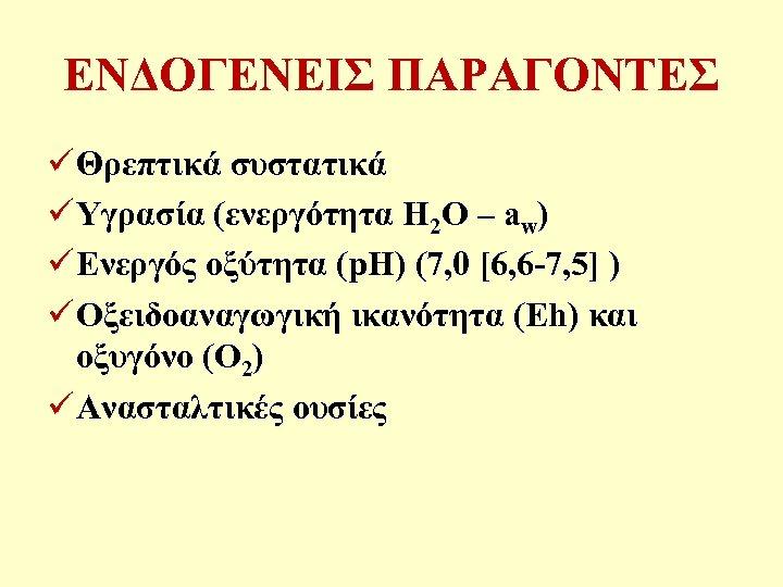 ΕΝΔΟΓΕΝΕΙΣ ΠΑΡΑΓΟΝΤΕΣ ü Θρεπτικά συστατικά ü Υγρασία (ενεργότητα H 2 O – aw) ü