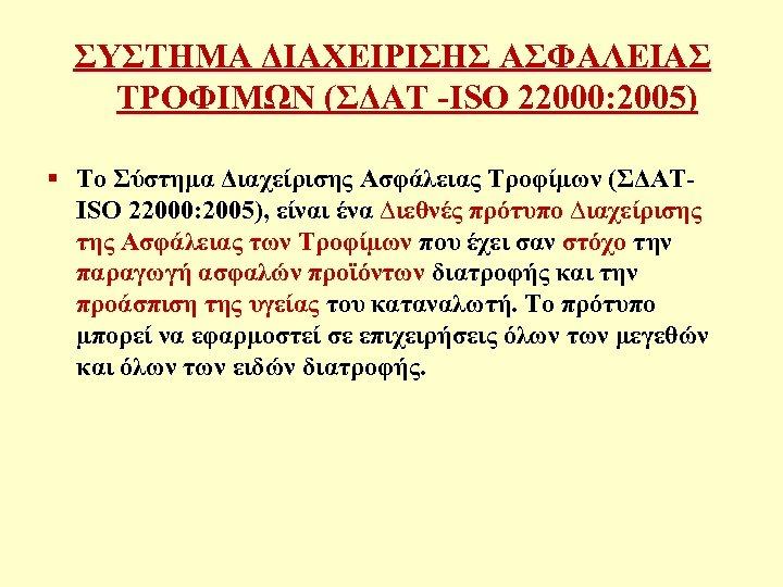 ΣΥΣΤΗΜΑ ΔΙΑΧΕΙΡΙΣΗΣ ΑΣΦΑΛΕΙΑΣ ΤΡΟΦΙΜΩΝ (ΣΔΑΤ -ISO 22000: 2005) § Το Σύστημα Διαχείρισης Ασφάλειας Τροφίμων