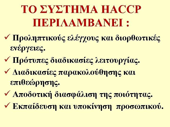 ΤΟ ΣΥΣΤΗΜΑ HACCP ΠΕΡΙΛΑΜΒΑΝΕΙ : ü Προληπτικούς ελέγχους και διορθωτικές ενέργειες. ü Πρότυπες διαδικασίες