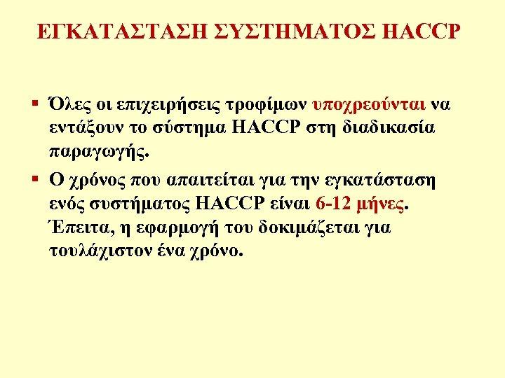 ΕΓΚΑΤΑΣΤΑΣΗ ΣΥΣΤΗΜΑΤΟΣ HACCP § Όλες οι επιχειρήσεις τροφίμων υποχρεούνται να εντάξουν το σύστημα HACCP
