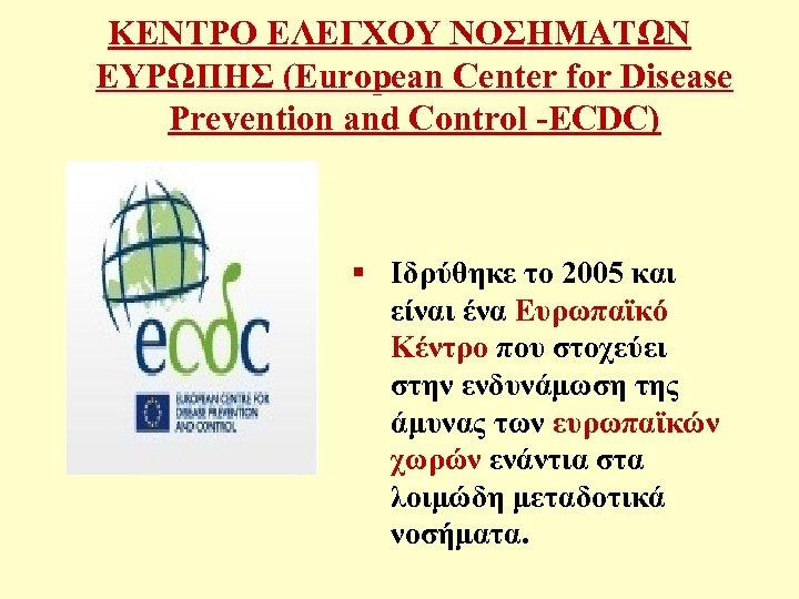 ΚΕΝΤΡΟ ΕΛΕΓΧΟΥ ΝΟΣΗΜΑΤΩΝ ΕΥΡΩΠΗΣ (European Center for Disease Prevention and Control -ECDC) § Ιδρύθηκε