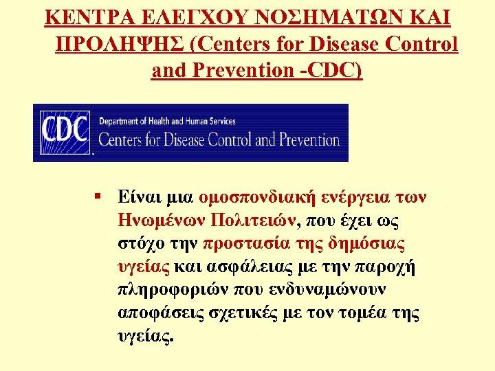 ΚΕΝΤΡΑ ΕΛΕΓΧΟΥ ΝΟΣΗΜΑΤΩΝ ΚΑΙ ΠΡΟΛΗΨΗΣ (Centers for Disease Control and Prevention -CDC) § Είναι