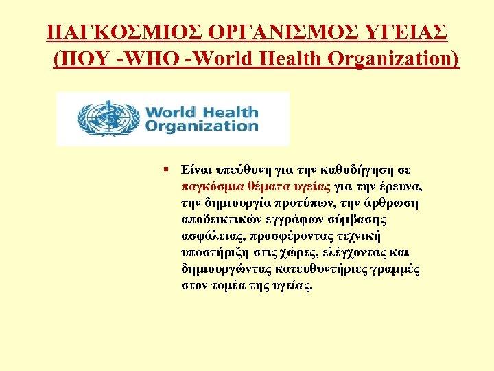 ΠΑΓΚΟΣΜΙΟΣ ΟΡΓΑΝΙΣΜΟΣ ΥΓΕΙΑΣ (ΠΟΥ -WHO -World Health Organization) § Είναι υπεύθυνη για την καθοδήγηση