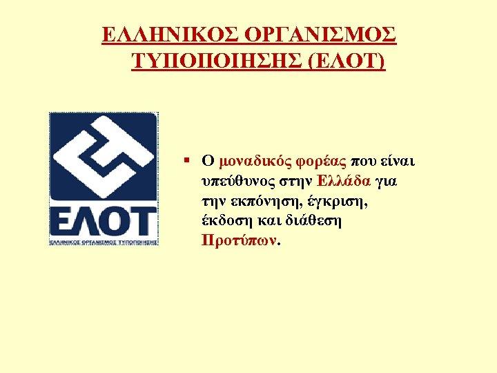 ΕΛΛΗΝΙΚΟΣ ΟΡΓΑΝΙΣΜΟΣ ΤΥΠΟΠΟΙΗΣΗΣ (ΕΛΟΤ) § Ο μοναδικός φορέας που είναι υπεύθυνος στην Ελλάδα για