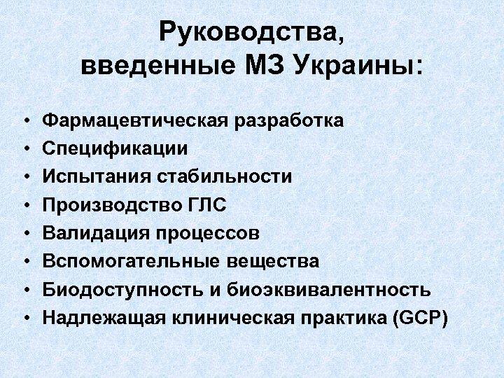 Руководства, введенные МЗ Украины: • • Фармацевтическая разработка Спецификации Испытания стабильности Производство ГЛС Валидация