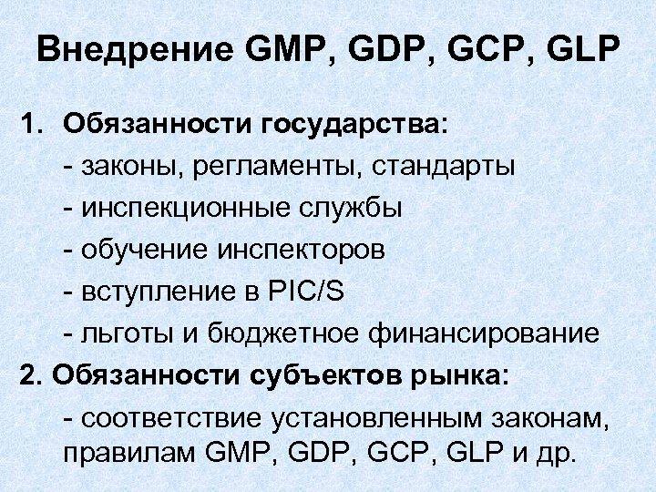 Внедрение GMP, GDP, GCP, GLP 1. Обязанности государства: - законы, регламенты, стандарты - инспекционные