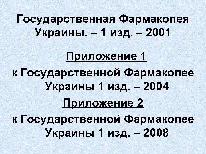 Государственная Фармакопея Украины. – 1 изд. – 2001 Приложение 1 к Государственной Фармакопее Украины
