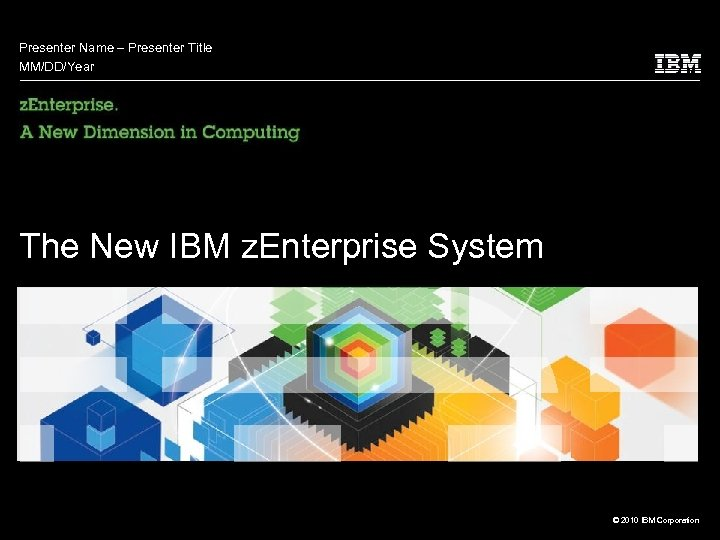 Presenter Name – Presenter Title MM/DD/Year The New IBM z. Enterprise System © 2010