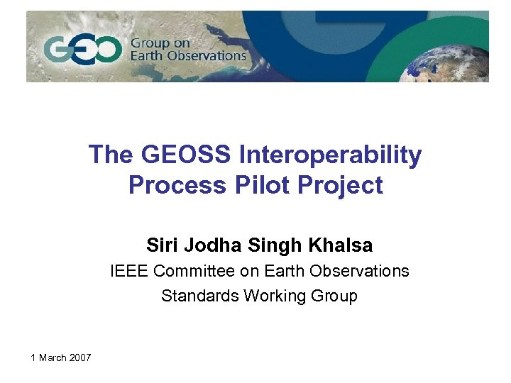 The GEOSS Interoperability Process Pilot Project Siri Jodha Singh Khalsa IEEE Committee on Earth