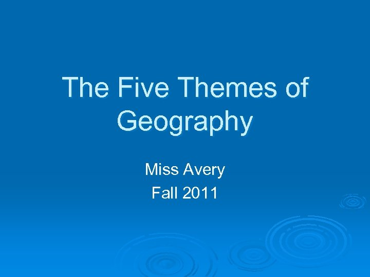 The Five Themes of Geography Miss Avery Fall 2011