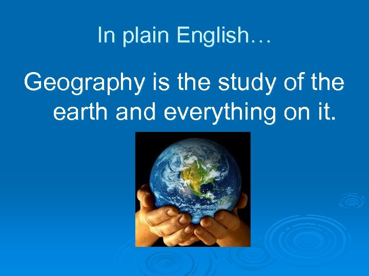 In plain English… Geography is the study of the earth and everything on it.