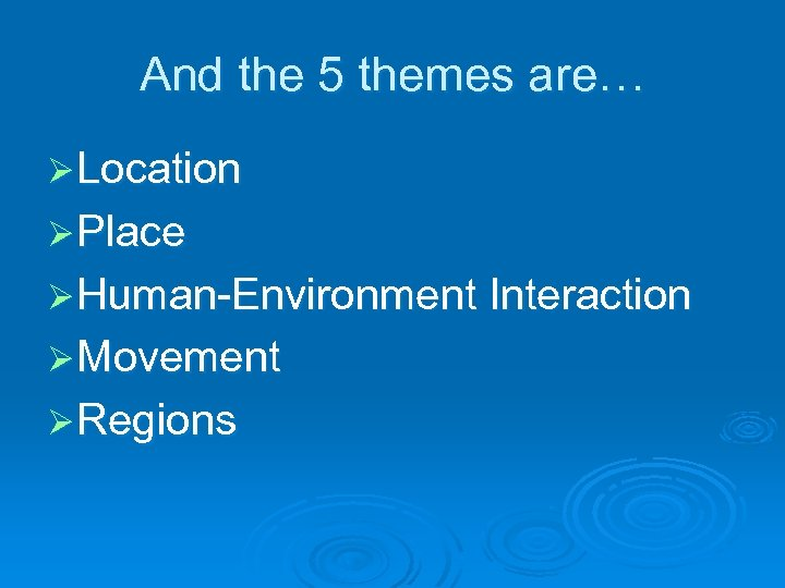 And the 5 themes are… Ø Location Ø Place Ø Human-Environment Interaction Ø Movement
