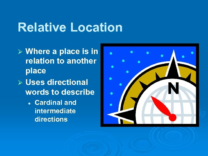 Relative Location Where a place is in relation to another place Ø Uses directional