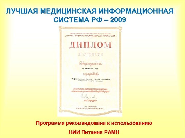 ЛУЧШАЯ МЕДИЦИНСКАЯ ИНФОРМАЦИОННАЯ СИСТЕМА РФ – 2009 Программа рекомендована к использованию НИИ Питания РАМН