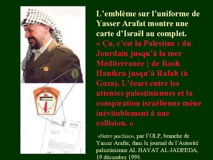 L'emblème sur l'uniforme de Yasser Arafat montre une carte d'Israël au complet. « Ça,