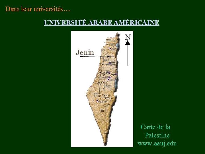 Dans leur universités… UNIVERSITÉ ARABE AMÉRICAINE Carte de la Palestine www. aauj. edu