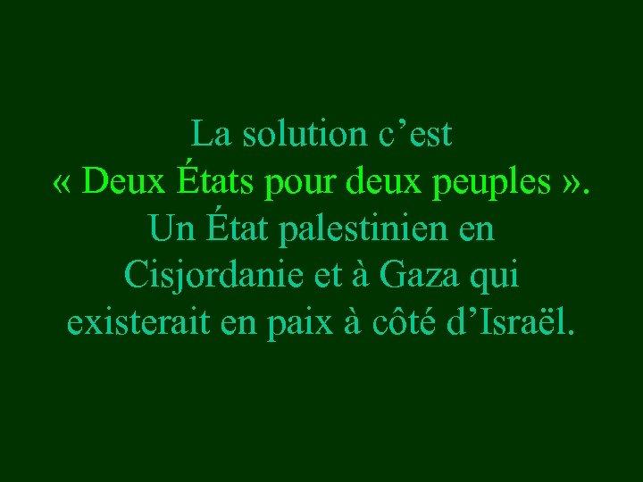 La solution c'est « Deux États pour deux peuples » . Un État palestinien
