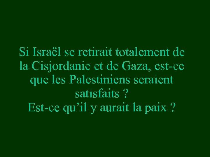 Si Israël se retirait totalement de la Cisjordanie et de Gaza, est-ce que les